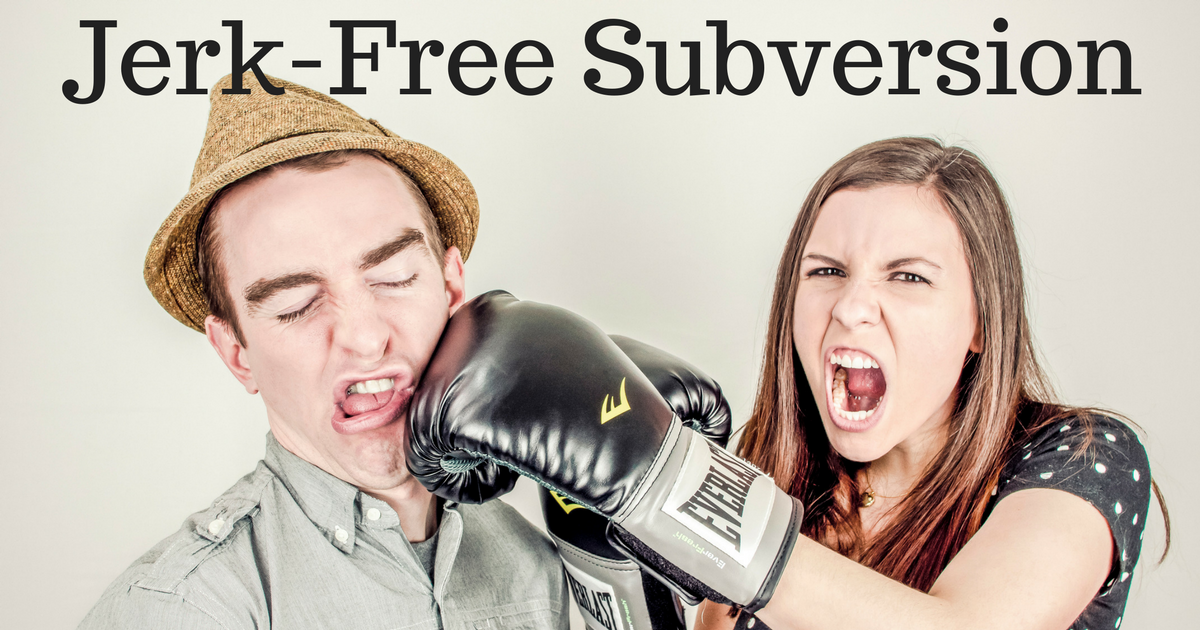 How to be subversive without being a jerk- or something worse...