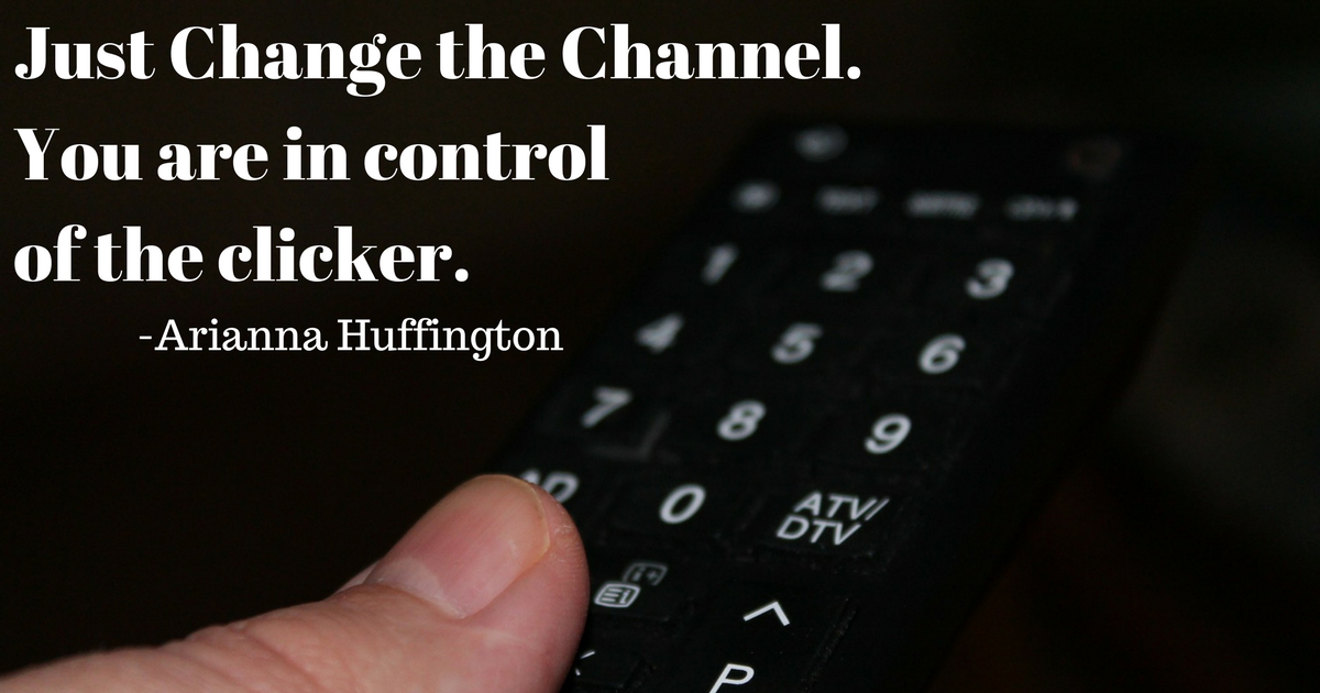 Change the channel... -Arianna Huffington