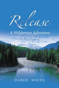 Release, A Wilderness Adventure of the Soul, by Daren Wride